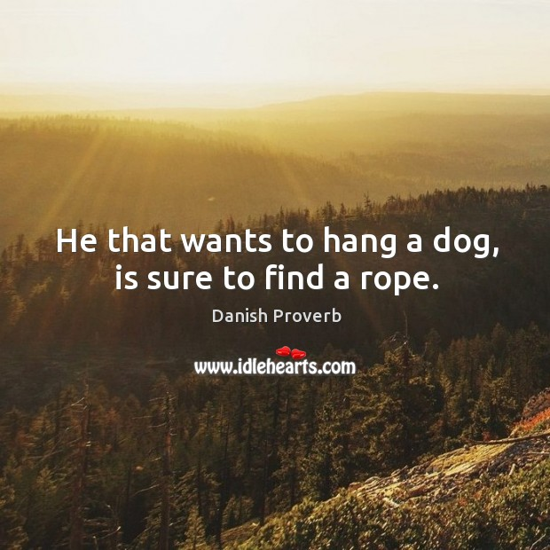 Image, He that wants to hang a dog, is sure to find a rope.