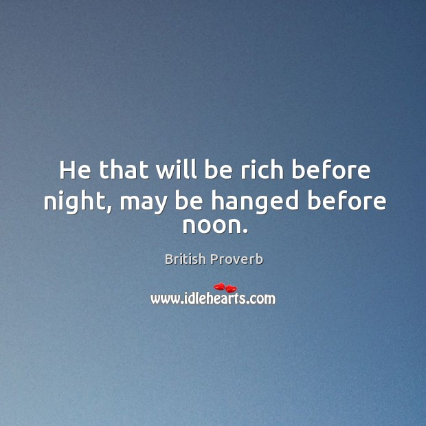 He that will be rich before night, may be hanged before noon. Image