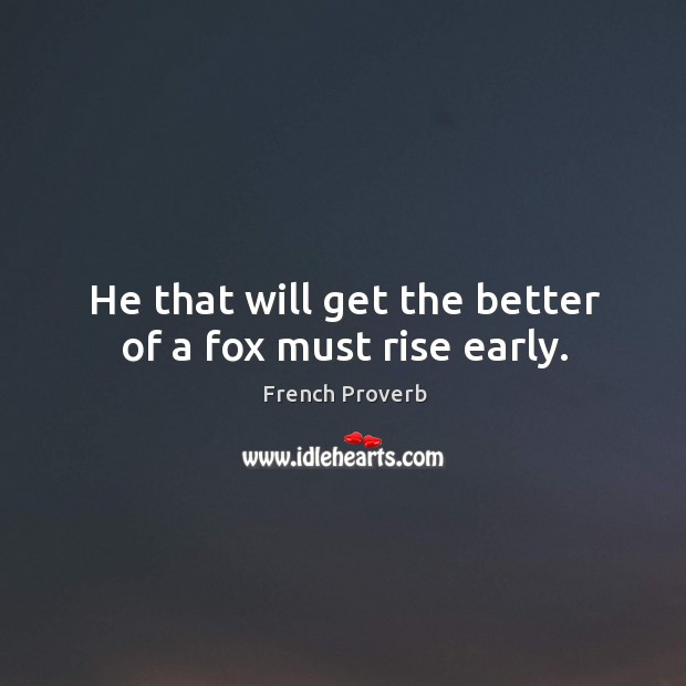 Image, He that will get the better of a fox must rise early.