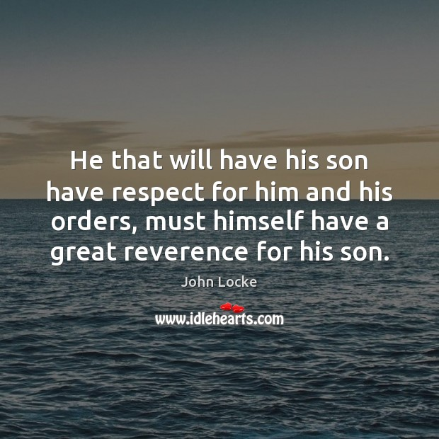 He that will have his son have respect for him and his John Locke Picture Quote