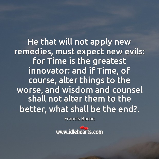 He that will not apply new remedies, must expect new evils: for Image
