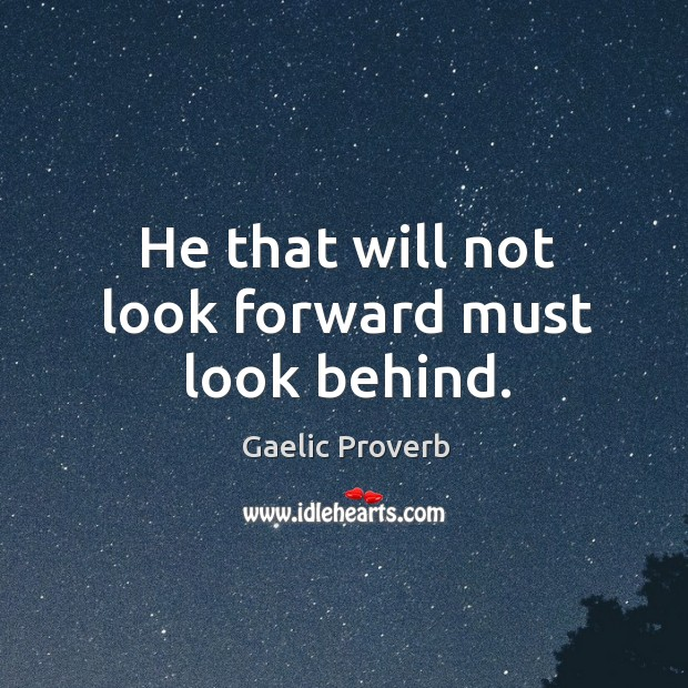 He that will not look forward must look behind. Gaelic Proverbs Image