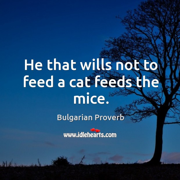 Image, He that wills not to feed a cat feeds the mice.