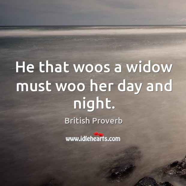 Image, He that woos a widow must woo her day and night.
