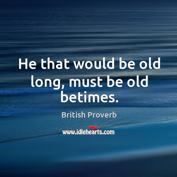 He that would be old long, must be old betimes. British Proverbs Image