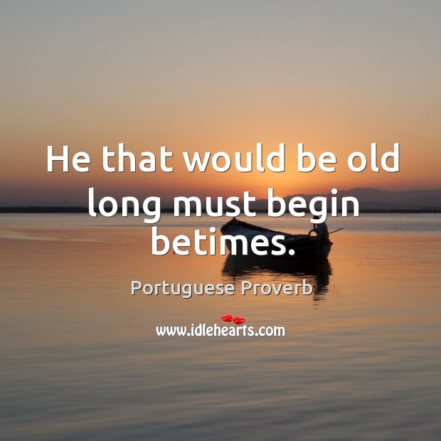 He that would be old long must begin betimes. Image