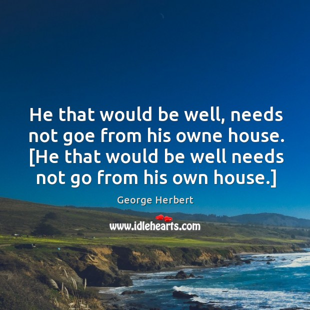 Image, He that would be well, needs not goe from his owne house. [