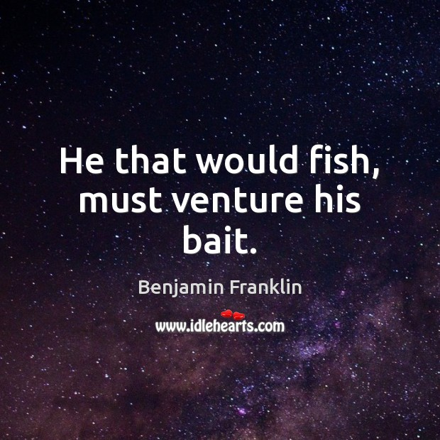 Image, He that would fish, must venture his bait.