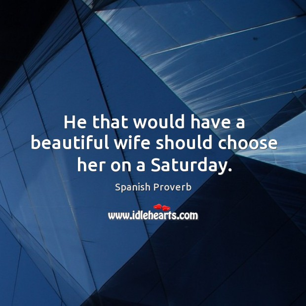 Image, He that would have a beautiful wife should choose her on a saturday.