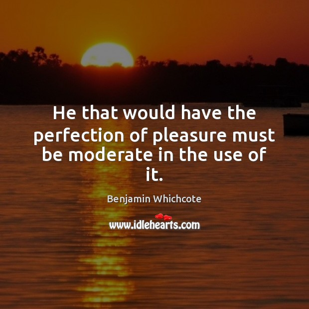 He that would have the perfection of pleasure must be moderate in the use of it. Benjamin Whichcote Picture Quote