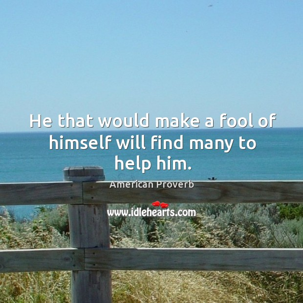 He that would make a fool of himself will find many to help him. American Proverbs Image