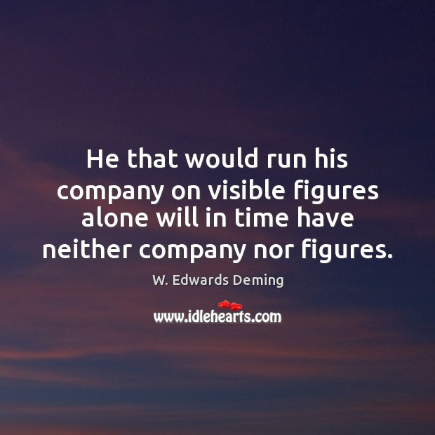 He that would run his company on visible figures alone will in W. Edwards Deming Picture Quote