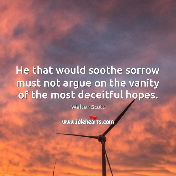 He that would soothe sorrow must not argue on the vanity of the most deceitful hopes. Walter Scott Picture Quote