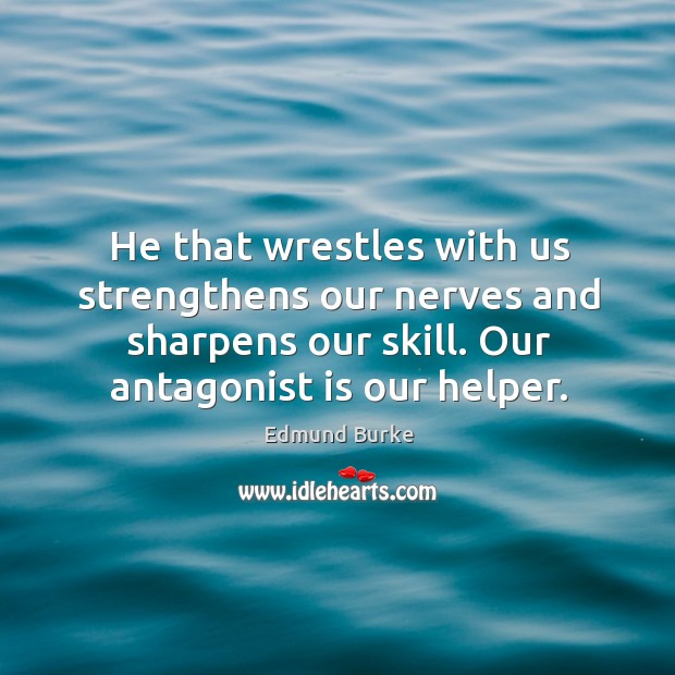 Image, He that wrestles with us strengthens our nerves and sharpens our skill. Our antagonist is our helper.