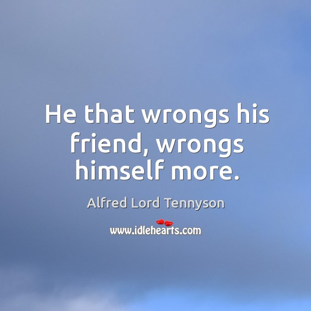 Image, He that wrongs his friend, wrongs himself more.