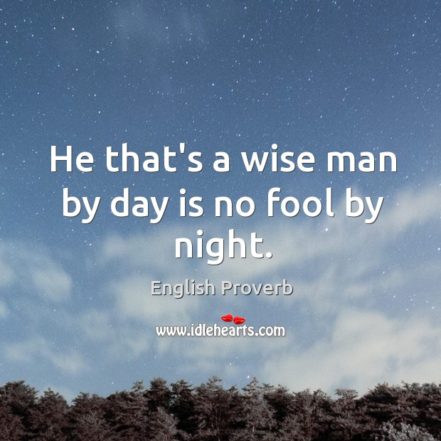 Image, He that's a wise man by day is no fool by night.