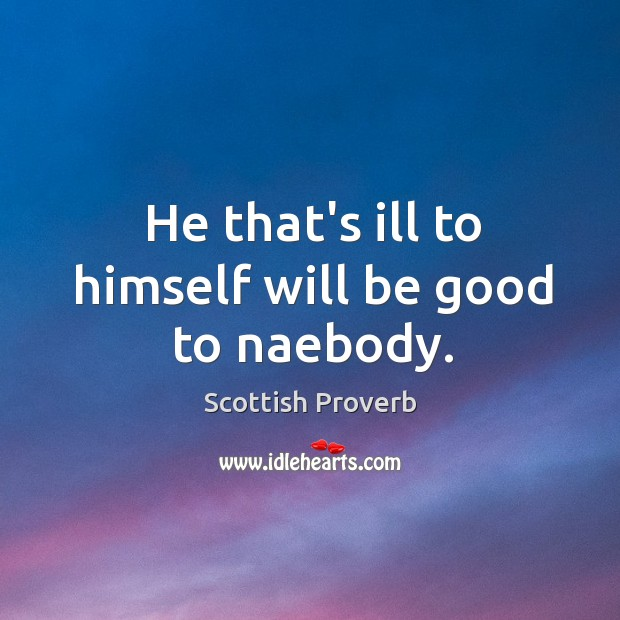 He that's ill to himself will be good to naebody. Image