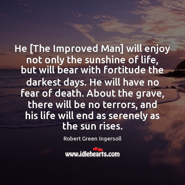 He [The Improved Man] will enjoy not only the sunshine of life, Robert Green Ingersoll Picture Quote