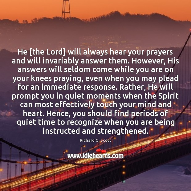 He [the Lord] will always hear your prayers and will invariably answer Richard G. Scott Picture Quote