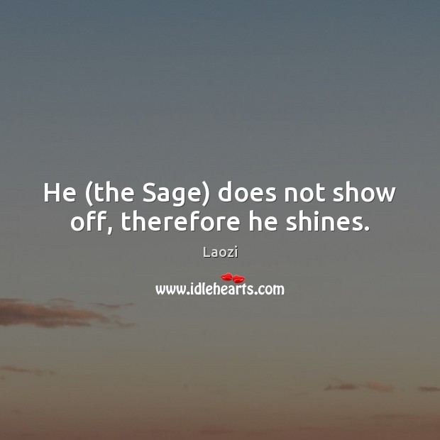 Image, He (the Sage) does not show off, therefore he shines.