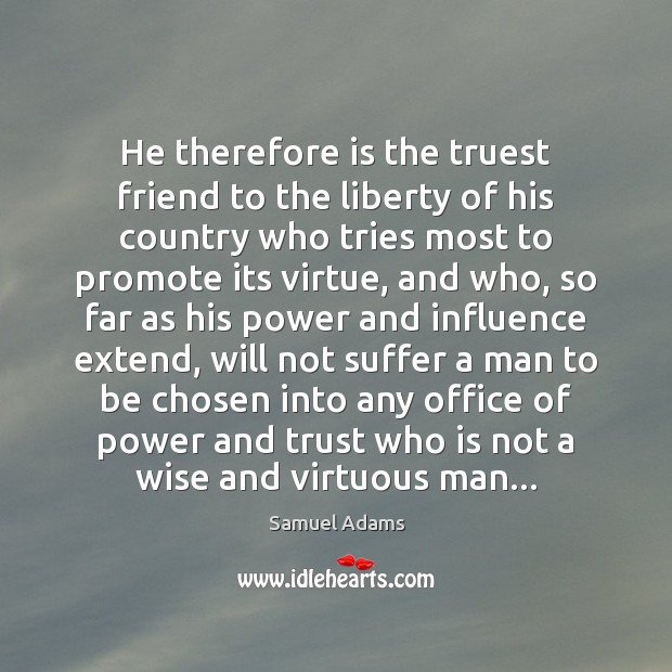 Image, He therefore is the truest friend to the liberty of his country