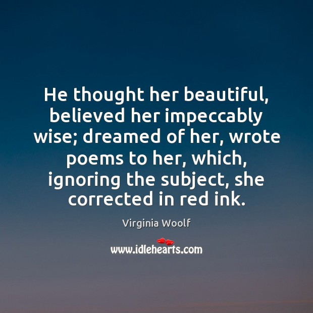 He thought her beautiful, believed her impeccably wise; dreamed of her, wrote Virginia Woolf Picture Quote