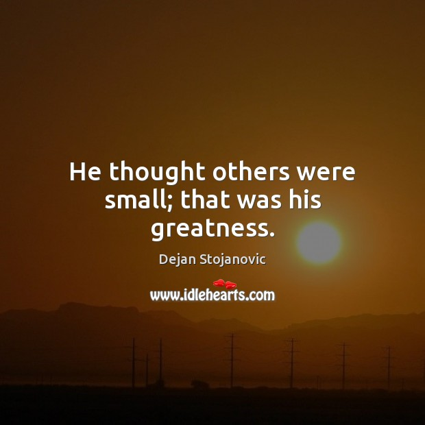 He thought others were small; that was his greatness. Dejan Stojanovic Picture Quote