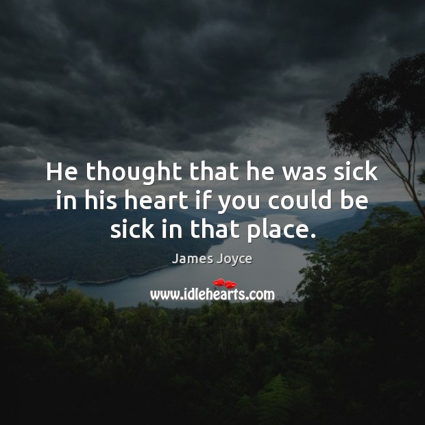 He thought that he was sick in his heart if you could be sick in that place. Image