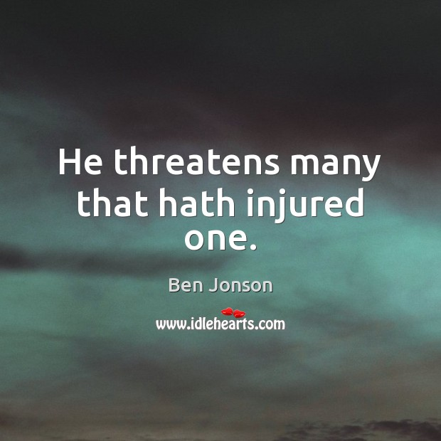 Image, He threatens many that hath injured one.