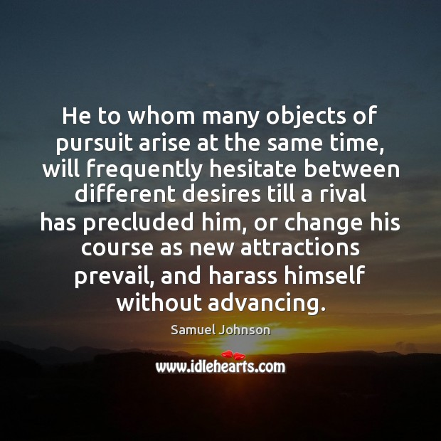 He to whom many objects of pursuit arise at the same time, Samuel Johnson Picture Quote