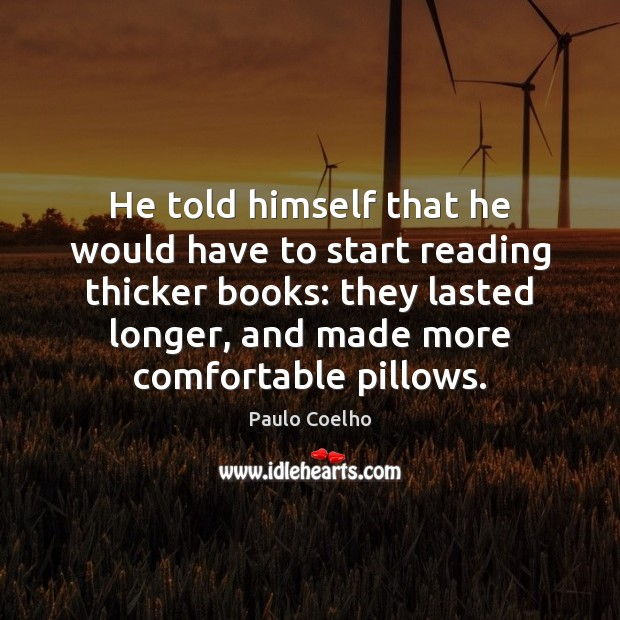 He told himself that he would have to start reading thicker books: Image