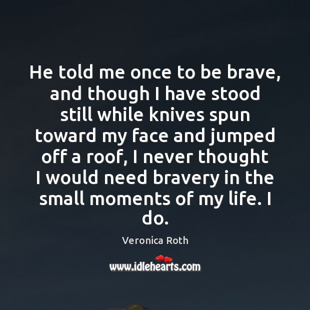 He told me once to be brave, and though I have stood Veronica Roth Picture Quote