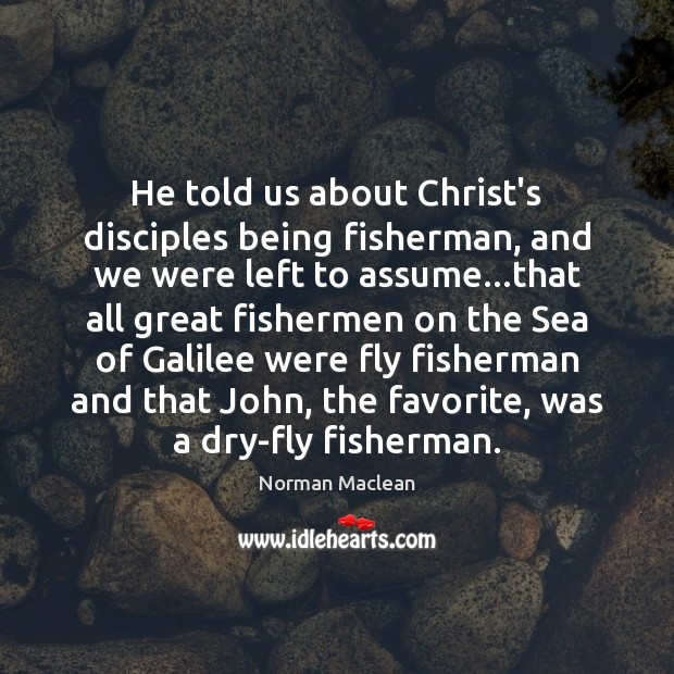 He told us about Christ's disciples being fisherman, and we were left Norman Maclean Picture Quote