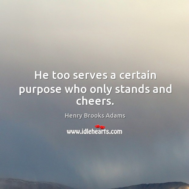 Image, He too serves a certain purpose who only stands and cheers.