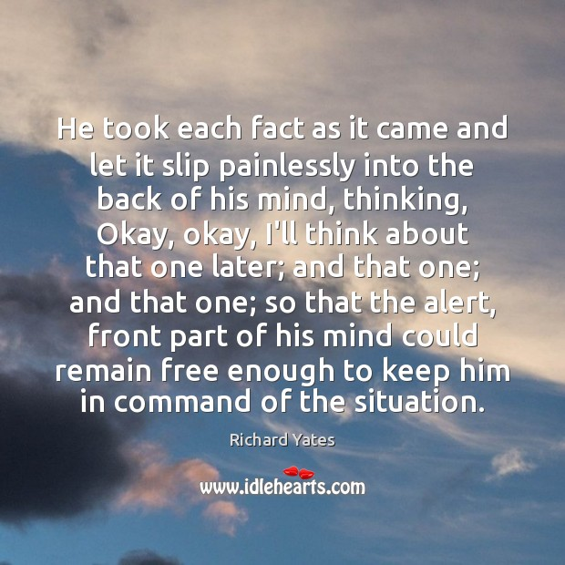 He took each fact as it came and let it slip painlessly Richard Yates Picture Quote