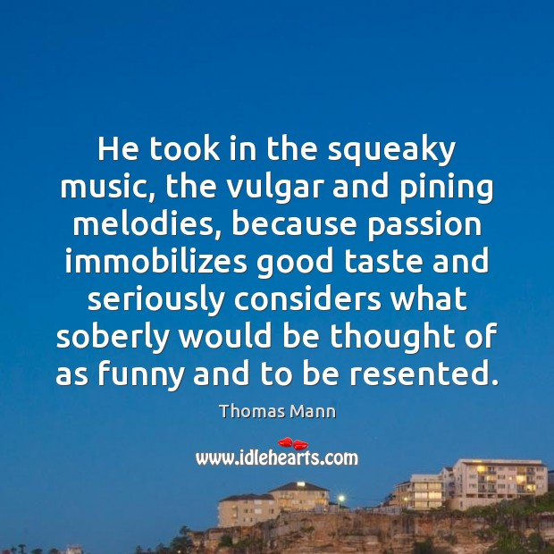 Image, He took in the squeaky music, the vulgar and pining melodies, because