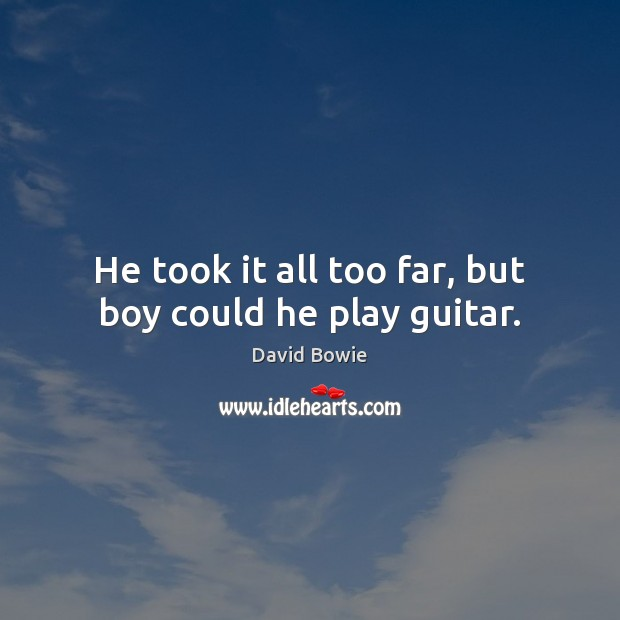 He took it all too far, but boy could he play guitar. David Bowie Picture Quote