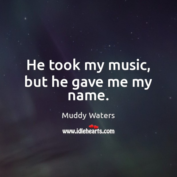 He took my music, but he gave me my name. Muddy Waters Picture Quote