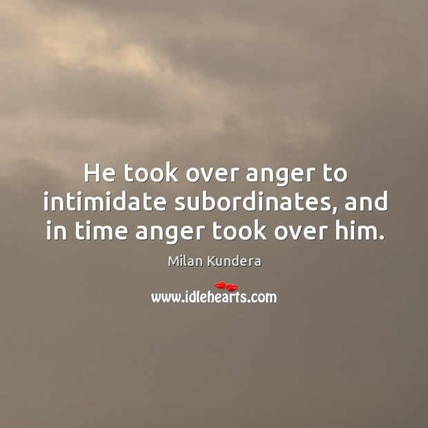 He took over anger to intimidate subordinates, and in time anger took over him. Image