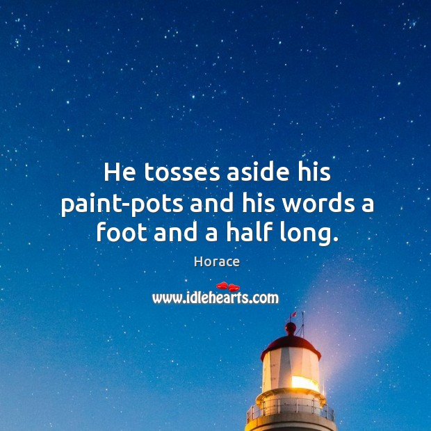 He tosses aside his paint-pots and his words a foot and a half long. Image