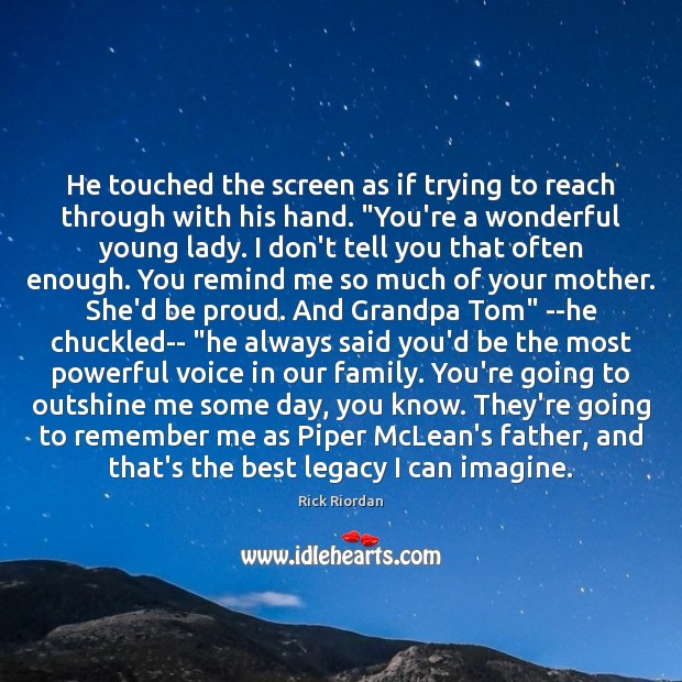 He touched the screen as if trying to reach through with his Rick Riordan Picture Quote
