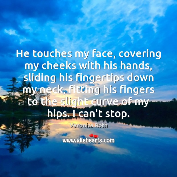 He touches my face, covering my cheeks with his hands, sliding his Image