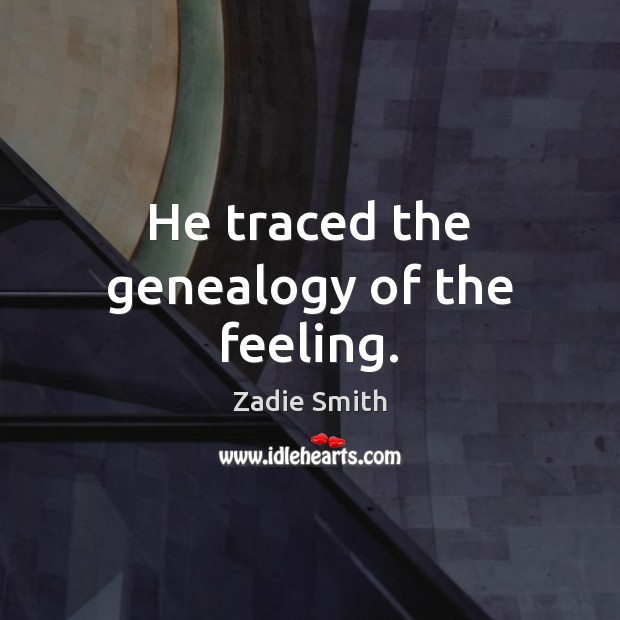 He traced the genealogy of the feeling. Image
