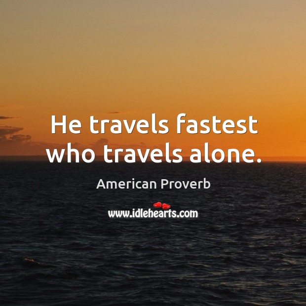 He travels fastest who travels alone. American Proverbs Image