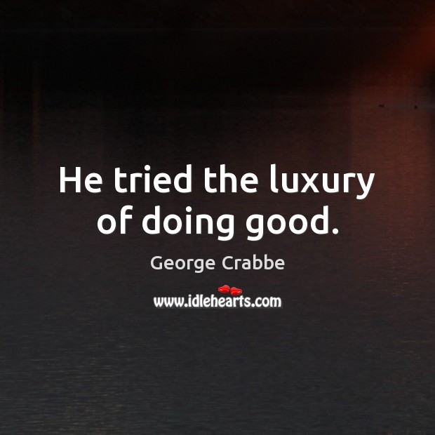 He tried the luxury of doing good. George Crabbe Picture Quote