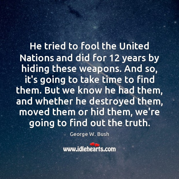 He tried to fool the United Nations and did for 12 years by George W. Bush Picture Quote