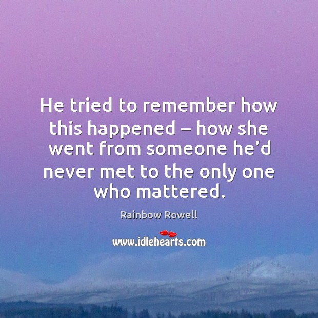 He tried to remember how this happened – how she went from someone Rainbow Rowell Picture Quote
