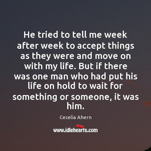 He tried to tell me week after week to accept things as Cecelia Ahern Picture Quote