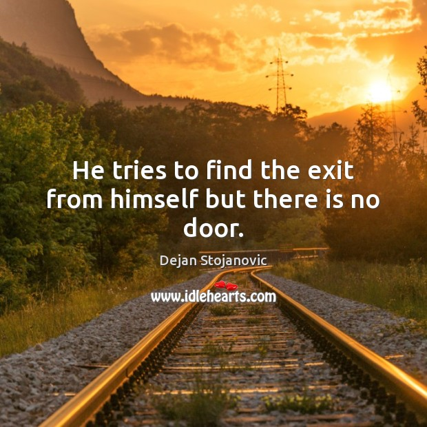 He tries to find the exit from himself but there is no door. Dejan Stojanovic Picture Quote