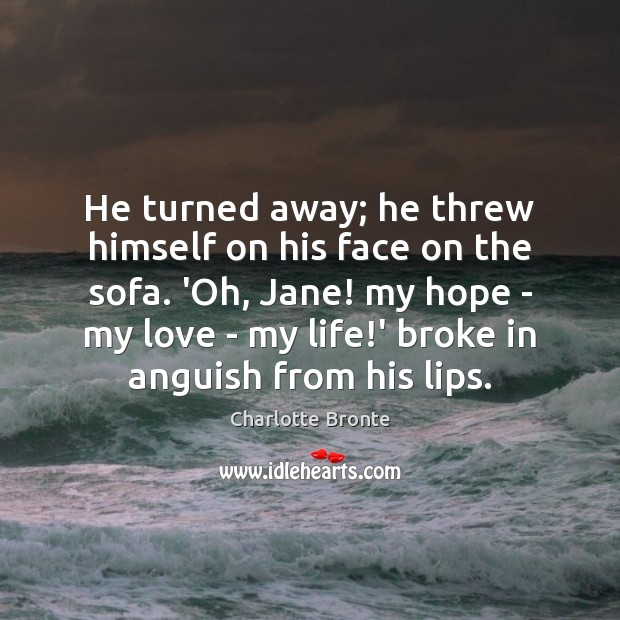 He turned away; he threw himself on his face on the sofa. Charlotte Bronte Picture Quote